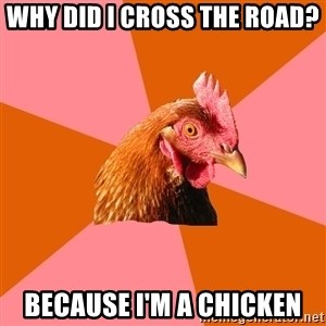 Anti Joke Chicken - Why did I cross the road? Because I'm a chicken