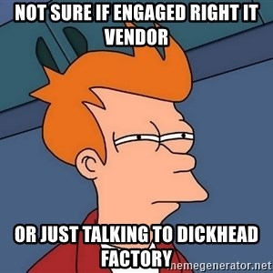 Futurama Fry - not sure if engaged right IT vendor or just talking to dickhead factory