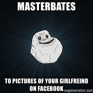 Forever Alone - masterbates to pictures of your girlfreind on facebook