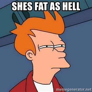 Futurama Fry - shes fat as hell