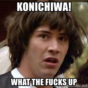 Conspiracy Keanu - KONICHIWA! WHAT THE FUCKS UP
