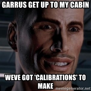 Typical Shepard - garrus get up to my cabin weve got 'calibrations' to make