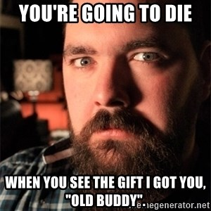 """Dating Site Killer - You're going to die when you see the gift i got you, """"old buddy""""."""
