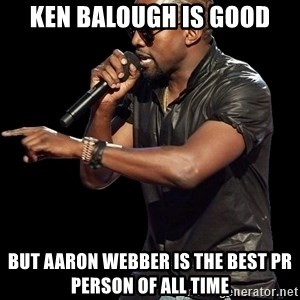 Kanye West - Ken balough is good but aaron webber is the best pr person of all time
