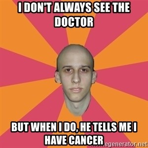 cancer carl - i don't always see the doctor but when i do, he tells me i have cancer