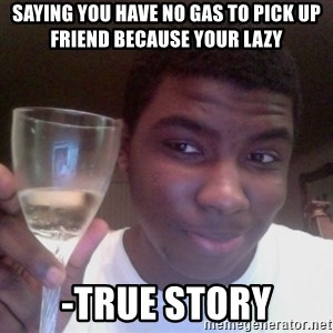 SAGE TRUE STORY - sAYING YOU HAVE NO GAS TO PICK UP FRIEND BECAUSE YOUR LAZY -True story