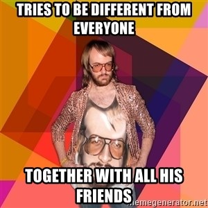 Ihipster - tries to be different from everyone together with all his friends