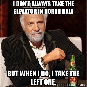 Dos Equis Man - I don't always take the elevator in north hall but when i do, i take the left one.