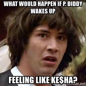 Conspiracy Keanu - What would happen if p. diddy wakes up feeling like ke$ha?