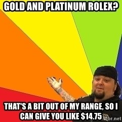 Pawn Stars - Gold and platinum rolex? that's a bit out of my range, so i can give you like $14.75