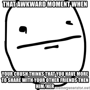 Real Pokerface - That awkward moment when your crush thinks that you have more to share with your other friends then him/her