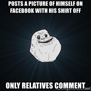 Forever Alone - Posts a picture of himself on facebook with his shirt off only relatives comment