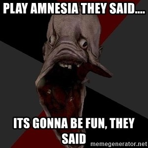 Amnesiaralph - Play amnesia they said.... its gonna be fun, they said