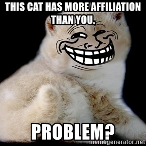 Trollcat - THIS CAT HAS MORE AFFILIATION THAN YOU. PROBLEM?