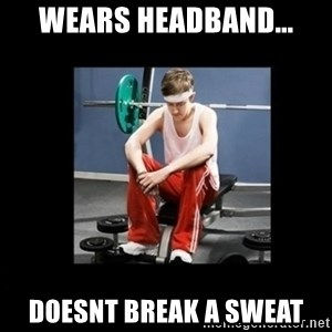 Annoying Gym Newbie - Wears headband... Doesnt break a sweat