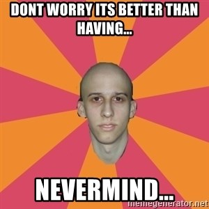 cancer carl - Dont worry its better than having... Nevermind...