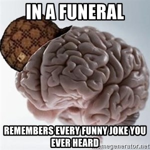 Scumbag Brain - in a funeral remembers every funny joke you ever heard