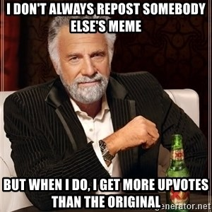 The Most Interesting Man In The World - I DON'T ALWAYS REPOST SOMEBODY ELSE'S MEME BUT WHEN I DO, I GET MORE UPVOTES THAN THE ORIGINAL