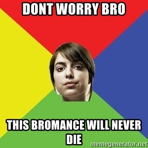 Non Jealous Girl - dont worry bro this bromance will never die