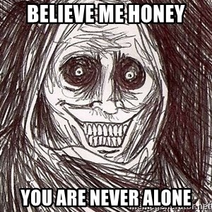 Shadowlurker - believe me honey you are never alone