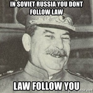 stalintrollface - In soviet russia you dont follow law Law follow you