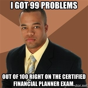 Successful Black Man - I got 99 problems out of 100 right on the certified financial planner exam.