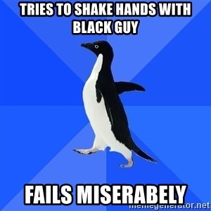 Socially Awkward Penguin - tries to shake hands with black guy fails miserabely