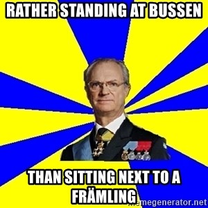 King of Sweden - rATHER STANDING AT bUSSEN tHAN SITTING NEXT TO A fRÄMLING
