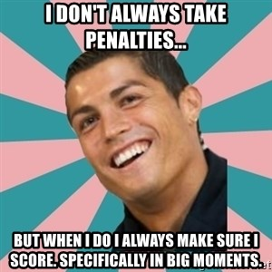 Cristiano Ronaldo CR7 - I don't alWays take penalties... But when I do I always make sure I score. Specifically in big moments.