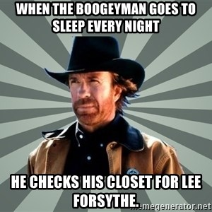 chak norris - When the Boogeyman goes to sleep every night  he checks his closet for Lee Forsythe.