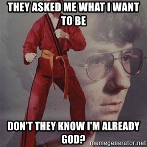 PTSD Karate Kyle - They asked me what I want to be Don't they know i'm already god?