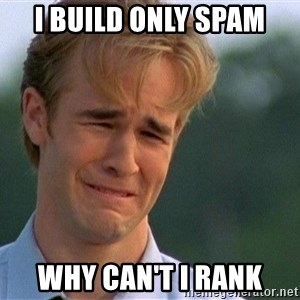 Crying Man - I build only spam Why can't I rank