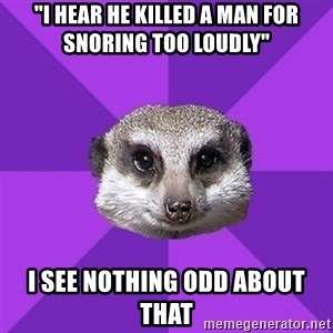 "Misophonia Meerkat - ""i hear he killed a man for snoring too loudly"" I see nothing odd about that"