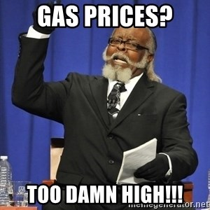 Jimmy Mac - gas prices? too damn high!!!