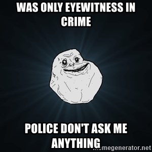 Forever Alone - was only eyewitness in crime police don't ask me anything
