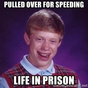 Bad Luck Brian - Pulled over for speeding life in prison