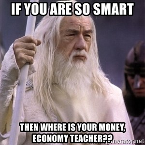 White Gandalf - if you are so smart  then where is your money, economy teacher??