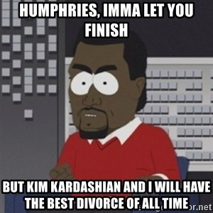 Imma let you finish - Humphries, imma let you finish but kim kardashian and i will have the best divorce of all time