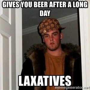 Scumbag Steve - gives you beer after a long day laxatives