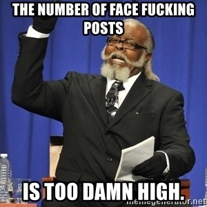 Jimmy Mac - the number of face fucking posts is too damn high.