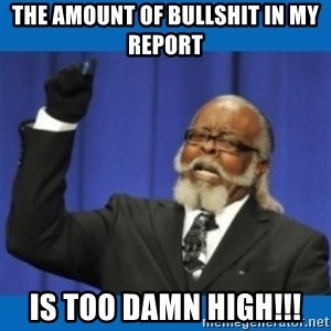 Too damn high - The amount of bullshit in my report is too damn high!!!