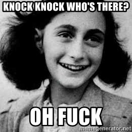 Anne Frank - Knock knock who's there?  Oh fuck