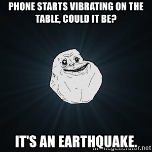 Forever Alone - phone starts vibrating on the table, could it be? it's an earthquake.