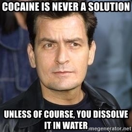 charlie sheen - Cocaine is never a solution unless of course, you dissolve it in water