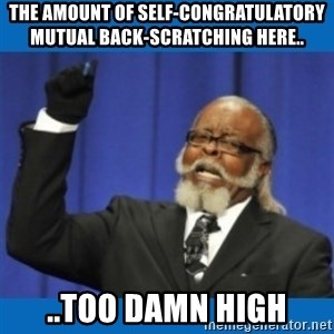 Too damn high - The amount of self-congratulatory mutual back-scratching here.. ..too damn high