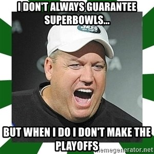 Rex Ryan  - I don't always guarantee superbowls... But when I do i don't make the playoffs