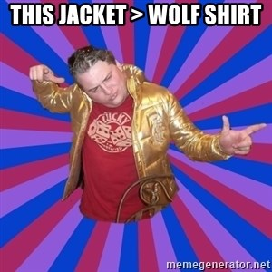 Gold Jacket Guy - this jacket > Wolf Shirt