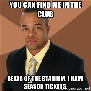Successful Black Man - you can find me in the club seats of the stadium. i have season tickets.