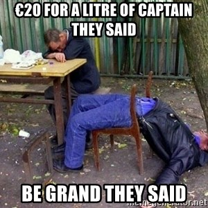drunk - €20 For a litre of captain they said be grand they said
