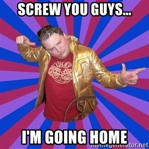 Gold Jacket Guy - Screw you guys... I'm going home